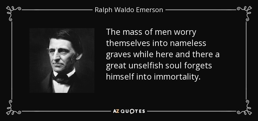 The mass of men worry themselves into nameless graves while here and there a great unselfish soul forgets himself into immortality. - Ralph Waldo Emerson