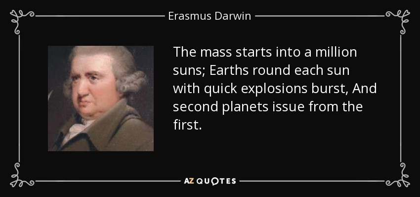 The mass starts into a million suns; Earths round each sun with quick explosions burst, And second planets issue from the first. - Erasmus Darwin