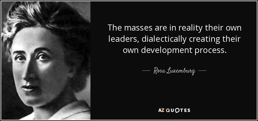The masses are in reality their own leaders, dialectically creating their own development process. - Rosa Luxemburg