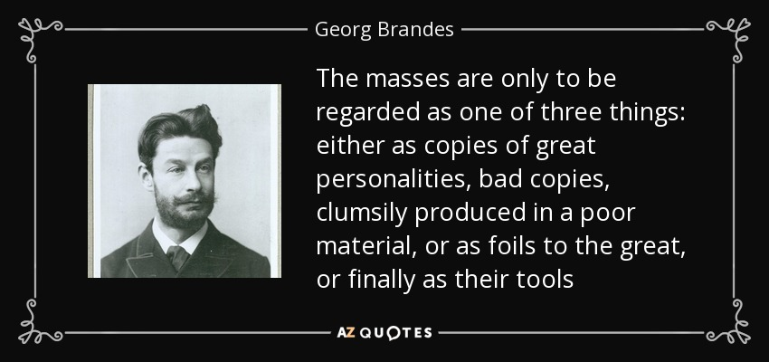 The masses are only to be regarded as one of three things: either as copies of great personalities, bad copies, clumsily produced in a poor material, or as foils to the great, or finally as their tools - Georg Brandes