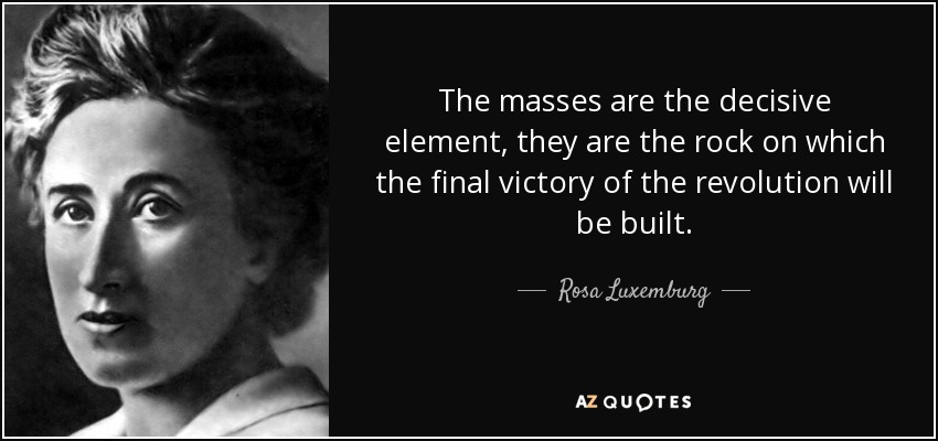 The masses are the decisive element, they are the rock on which the final victory of the revolution will be built. - Rosa Luxemburg