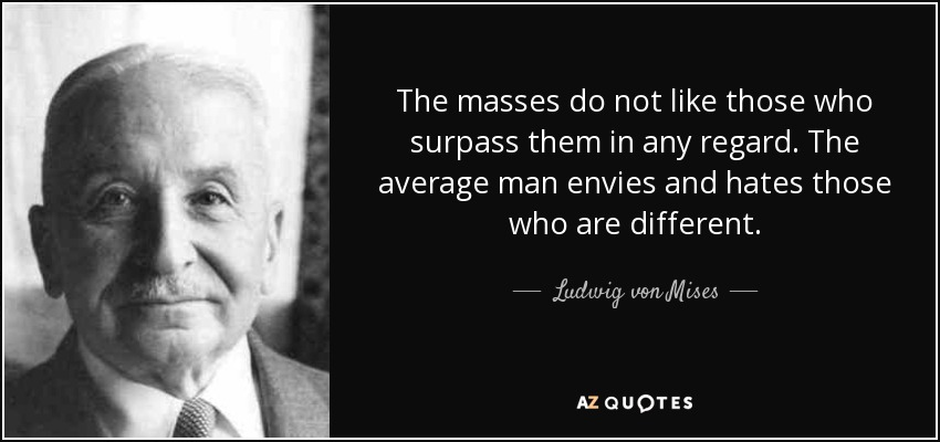 The masses do not like those who surpass them in any regard. The average man envies and hates those who are different. - Ludwig von Mises