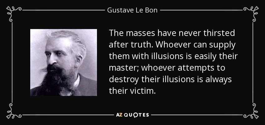 Whoever Can Supply Them With Illusions Is Easily Their Master; Whoever  Attempts To Destroy Their Illusions Is Always Their Victim.
