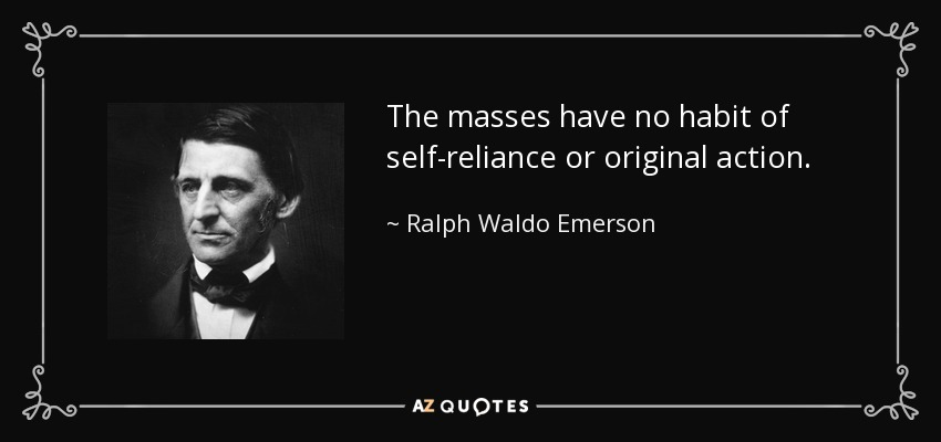 The masses have no habit of self-reliance or original action. - Ralph Waldo Emerson