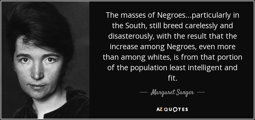 The masses of Negroes...particularly in the South, still breed carelessly and disasterously, with the result that the increase among Negroes, even more than among whites, is from that portion of the population least intelligent and fit. - Margaret Sanger