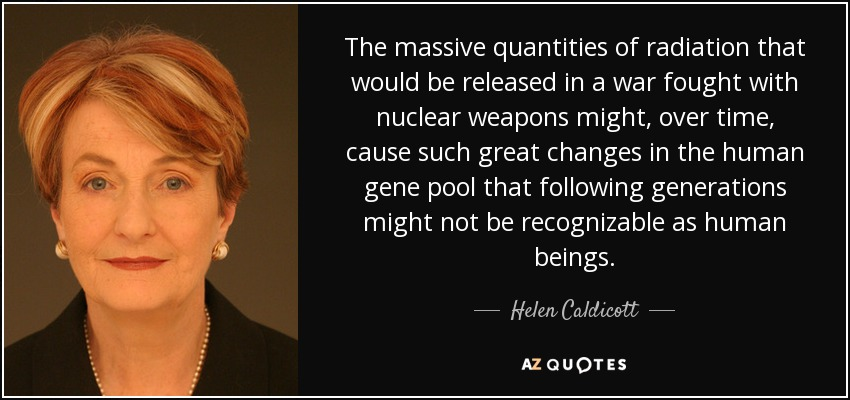The massive quantities of radiation that would be released in a war fought with nuclear weapons might, over time, cause such great changes in the human gene pool that following generations might not be recognizable as human beings. - Helen Caldicott