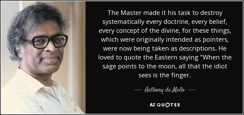 The Master made it his task to destroy systematically every doctrine, every belief, every concept of the divine, for these things, which were originally intended as pointers, were now being taken as descriptions. He loved to quote the Eastern saying