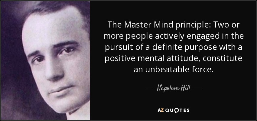 The Master Mind principle: Two or more people actively engaged in the pursuit of a definite purpose with a positive mental attitude, constitute an unbeatable force. - Napoleon Hill