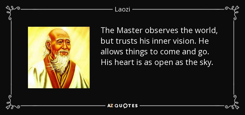 The Master observes the world, but trusts his inner vision. He allows things to come and go. His heart is as open as the sky. - Laozi