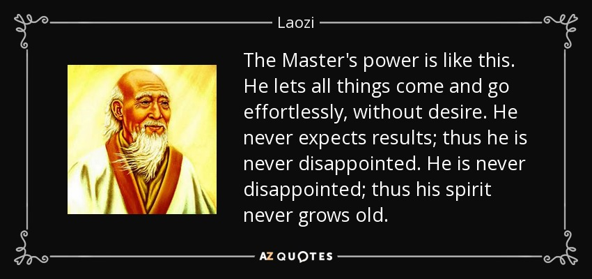 The Master's power is like this. He lets all things come and go effortlessly, without desire. He never expects results; thus he is never disappointed. He is never disappointed; thus his spirit never grows old. - Laozi