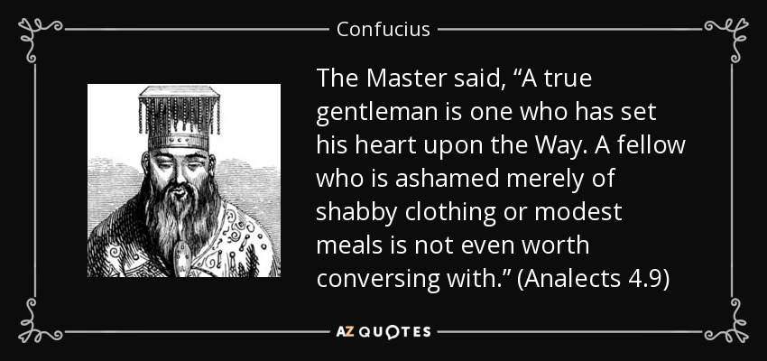 "The Master said, ""A true gentleman is one who has set his heart upon the Way. A fellow who is ashamed merely of shabby clothing or modest meals is not even worth conversing with."" (Analects 4.9) - Confucius"