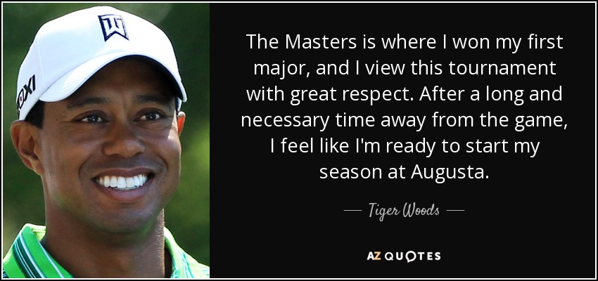 The Masters is where I won my first major, and I view this tournament with great respect. After a long and necessary time away from the game, I feel like I'm ready to start my season at Augusta. - Tiger Woods