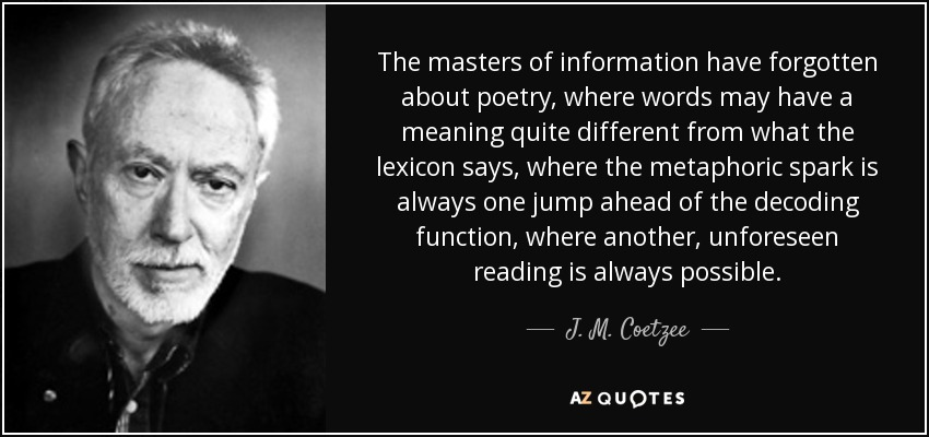 The masters of information have forgotten about poetry, where words may have a meaning quite different from what the lexicon says, where the metaphoric spark is always one jump ahead of the decoding function, where another, unforeseen reading is always possible. - J. M. Coetzee