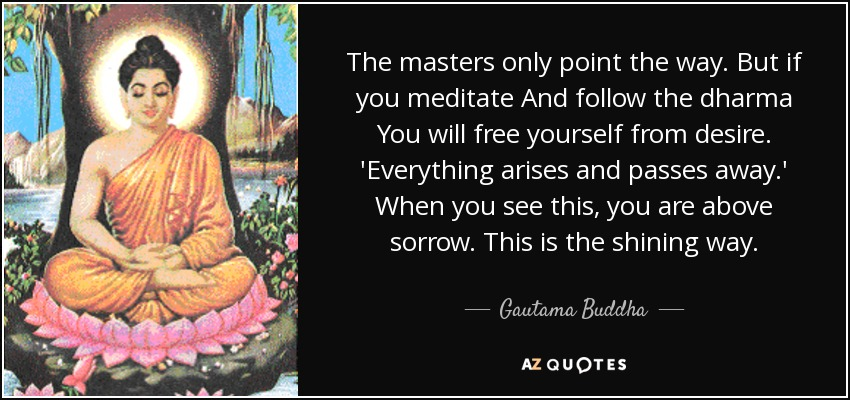 The masters only point the way. But if you meditate And follow the dharma You will free yourself from desire. 'Everything arises and passes away.' When you see this, you are above sorrow. This is the shining way. - Gautama Buddha