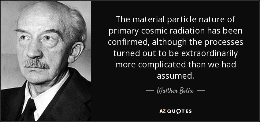 The material particle nature of primary cosmic radiation has been confirmed, although the processes turned out to be extraordinarily more complicated than we had assumed. - Walther Bothe