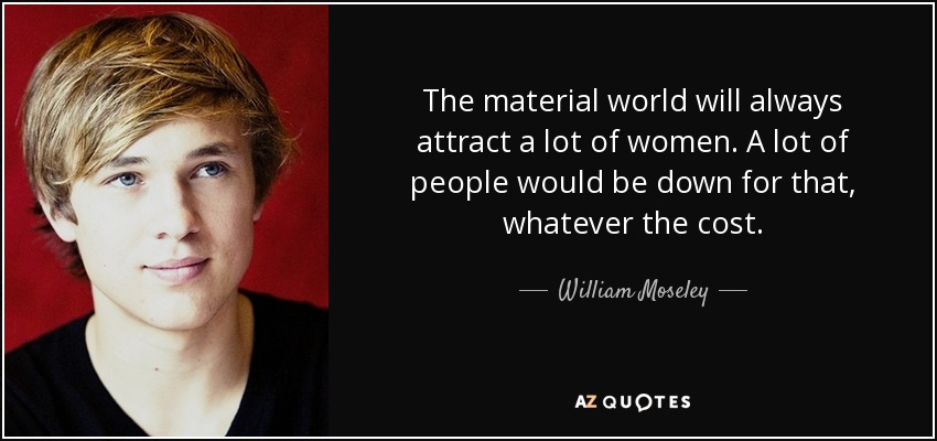 The material world will always attract a lot of women. A lot of people would be down for that, whatever the cost. - William Moseley