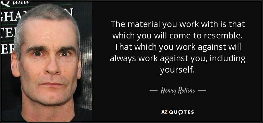 The material you work with is that which you will come to resemble. That which you work against will always work against you, including yourself. - Henry Rollins