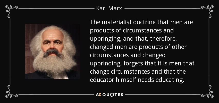The materialist doctrine that men are products of circumstances and upbringing, and that, therefore, changed men are products of other circumstances and changed upbrinding, forgets that it is men that change circumstances and that the educator himself needs educating. - Karl Marx