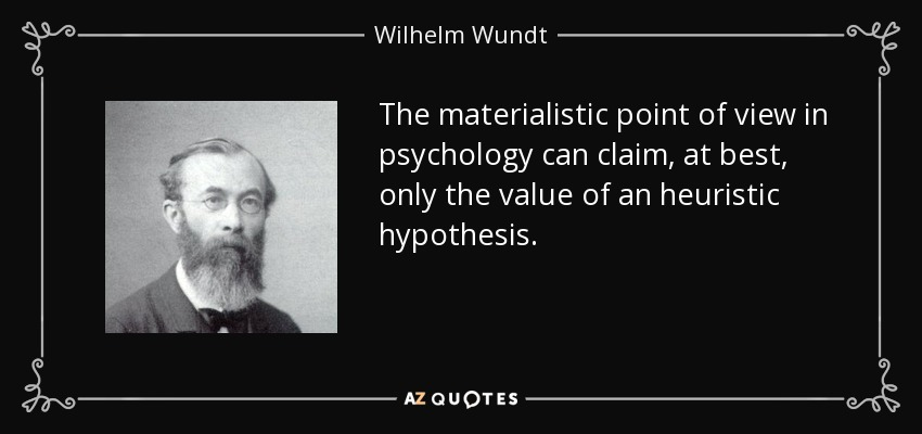 The materialistic point of view in psychology can claim, at best, only the value of an heuristic hypothesis. - Wilhelm Wundt