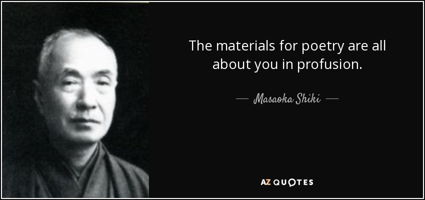 The materials for poetry are all about you in profusion. - Masaoka Shiki