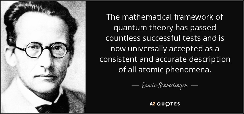 The mathematical framework of quantum theory has passed countless successful tests and is now universally accepted as a consistent and accurate description of all atomic phenomena. - Erwin Schrodinger
