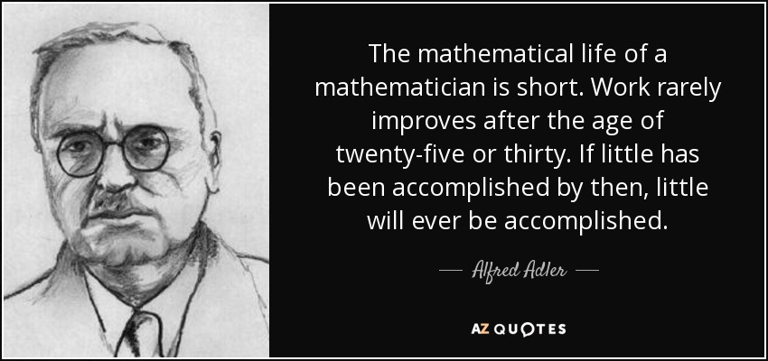 The mathematical life of a mathematician is short. Work rarely improves after the age of twenty-five or thirty. If little has been accomplished by then, little will ever be accomplished. - Alfred Adler