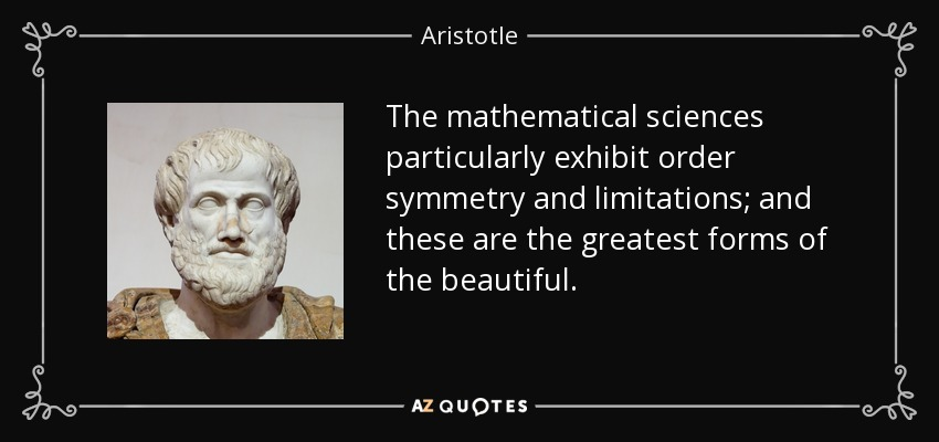 The mathematical sciences particularly exhibit order symmetry and limitations; and these are the greatest forms of the beautiful. - Aristotle
