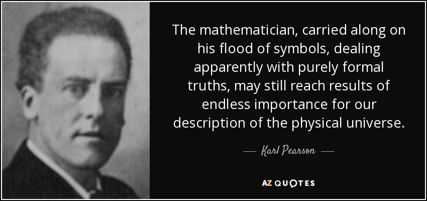 The mathematician, carried along on his flood of symbols, dealing apparently with purely formal truths, may still reach results of endless importance for our description of the physical universe. - Karl Pearson