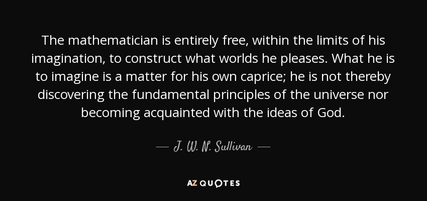 The mathematician is entirely free, within the limits of his imagination, to construct what worlds he pleases. What he is to imagine is a matter for his own caprice; he is not thereby discovering the fundamental principles of the universe nor becoming acquainted with the ideas of God. - J. W. N. Sullivan