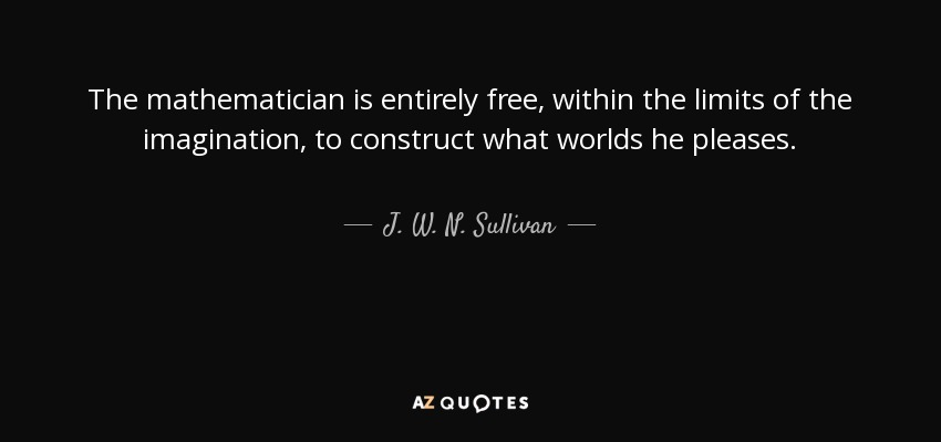 The mathematician is entirely free, within the limits of the imagination, to construct what worlds he pleases. - J. W. N. Sullivan