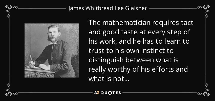 The mathematician requires tact and good taste at every step of his work, and he has to learn to trust to his own instinct to distinguish between what is really worthy of his efforts and what is not... - James Whitbread Lee Glaisher