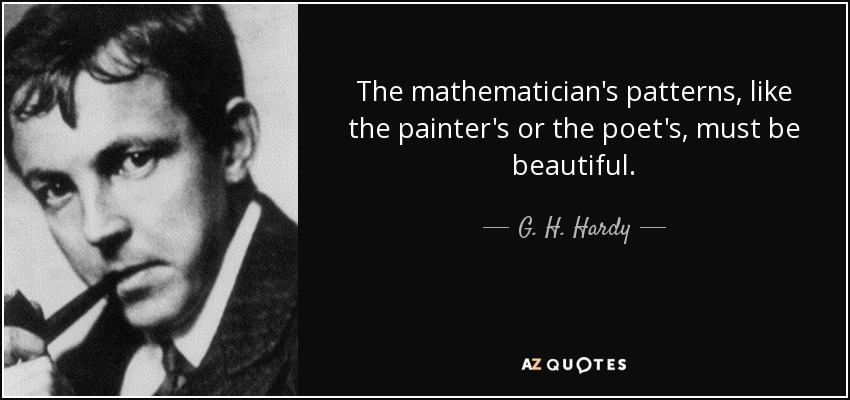 The mathematician's patterns, like the painter's or the poet's, must be beautiful. - G. H. Hardy