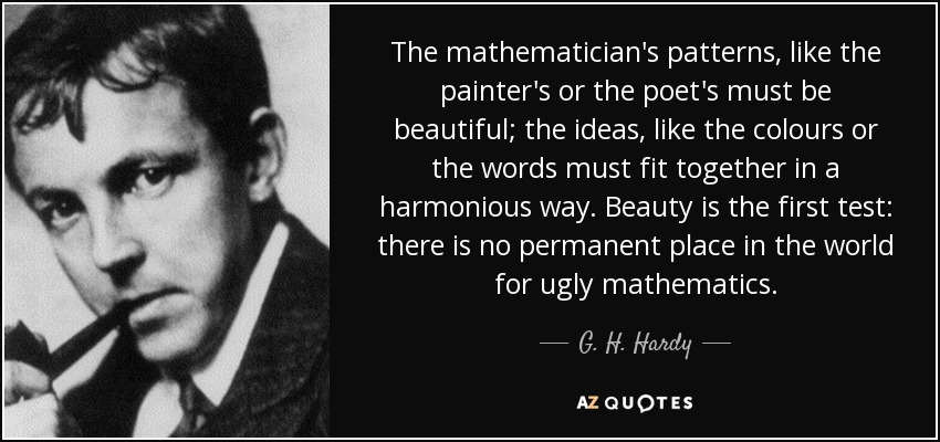 The mathematician's patterns, like the painter's or the poet's must be beautiful; the ideas, like the colours or the words must fit together in a harmonious way. Beauty is the first test: there is no permanent place in the world for ugly mathematics. - G. H. Hardy