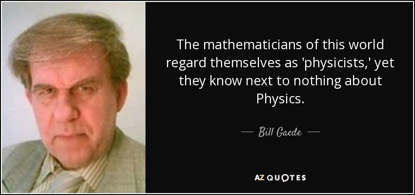 The mathematicians of this world regard themselves as 'physicists,' yet they know next to nothing about Physics. - Bill Gaede
