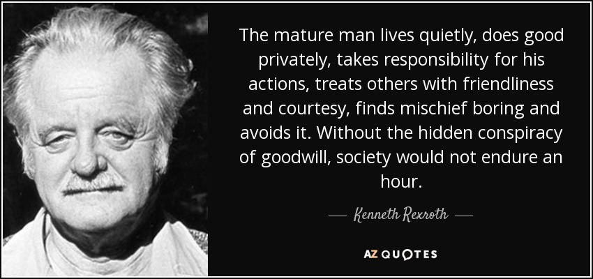The mature man lives quietly, does good privately, takes responsibility for his actions, treats others with friendliness and courtesy, finds mischief boring and avoids it. Without the hidden conspiracy of goodwill, society would not endure an hour. - Kenneth Rexroth