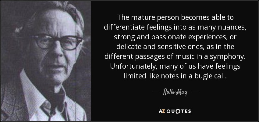 The mature person becomes able to differentiate feelings into as many nuances, strong and passionate experiences, or delicate and sensitive ones, as in the different passages of music in a symphony. Unfortunately, many of us have feelings limited like notes in a bugle call. - Rollo May