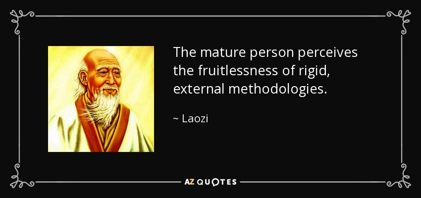 The mature person perceives the fruitlessness of rigid, external methodologies. - Laozi