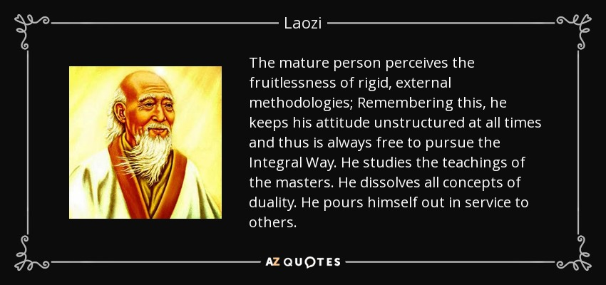 The mature person perceives the fruitlessness of rigid, external methodologies; Remembering this, he keeps his attitude unstructured at all times and thus is always free to pursue the Integral Way. He studies the teachings of the masters. He dissolves all concepts of duality. He pours himself out in service to others. - Laozi