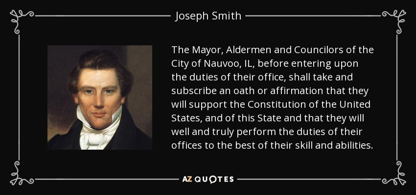 The Mayor, Aldermen and Councilors of the City of Nauvoo, IL, before entering upon the duties of their office, shall take and subscribe an oath or affirmation that they will support the Constitution of the United States, and of this State and that they will well and truly perform the duties of their offices to the best of their skill and abilities. - Joseph Smith, Jr.