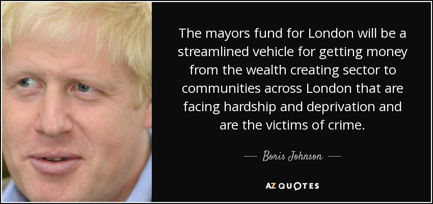 The mayors fund for London will be a streamlined vehicle for getting money from the wealth creating sector to communities across London that are facing hardship and deprivation and are the victims of crime. - Boris Johnson