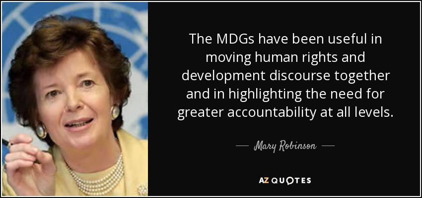 The MDGs have been useful in moving human rights and development discourse together and in highlighting the need for greater accountability at all levels. - Mary Robinson