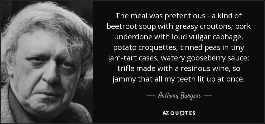 The meal was pretentious - a kind of beetroot soup with greasy croutons; pork underdone with loud vulgar cabbage, potato croquettes, tinned peas in tiny jam-tart cases, watery gooseberry sauce; trifle made with a resinous wine, so jammy that all my teeth lit up at once. - Anthony Burgess