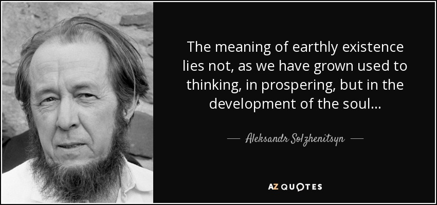 The meaning of earthly existence lies not, as we have grown used to thinking, in prospering but in the development of the soul. - Aleksandr Solzhenitsyn