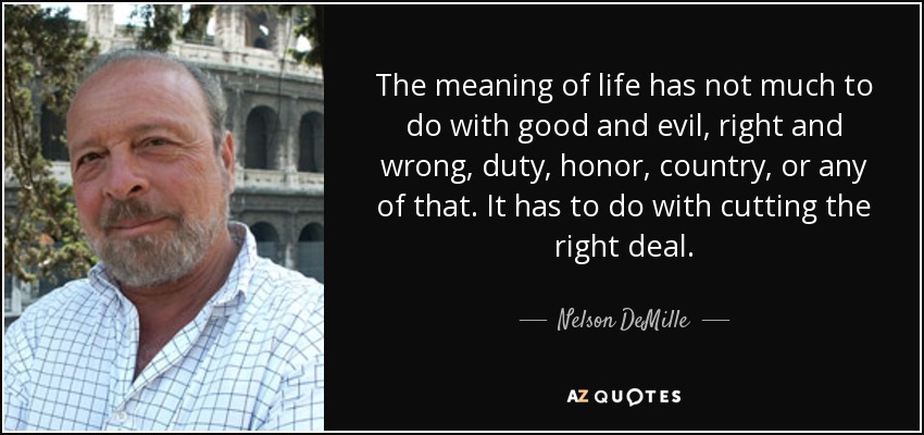 The meaning of life has not much to do with good and evil, right and wrong, duty, honor, country, or any of that. It has to do with cutting the right deal. - Nelson DeMille