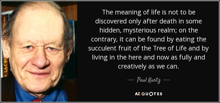 The meaning of life is not to be discovered only after death in some hidden, mysterious realm; on the contrary, it can be found by eating the succulent fruit of the Tree of Life and by living in the here and now as fully and creatively as we can. - Paul Kurtz