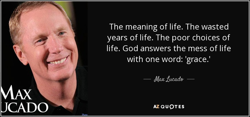 The meaning of life. The wasted years of life. The poor choices of life. God answers the mess of life with one word: 'grace.' - Max Lucado