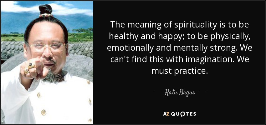 The meaning of spirituality is to be healthy and happy; to be physically, emotionally and mentally strong. We can't find this with imagination. We must practice. - Ratu Bagus