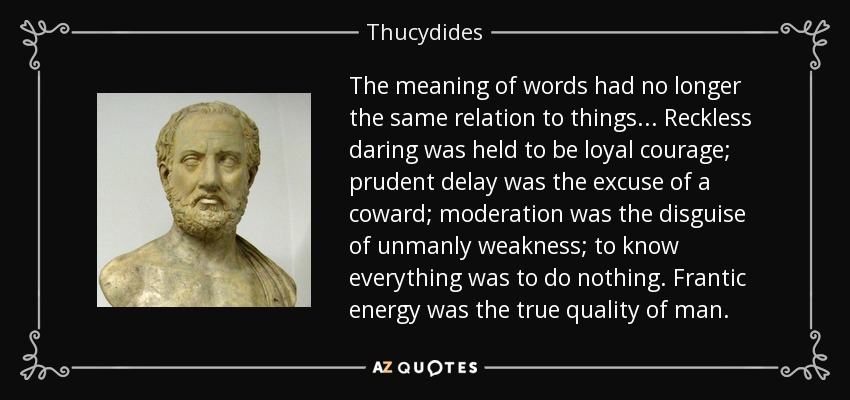 The meaning of words had no longer the same relation to things... Reckless daring was held to be loyal courage; prudent delay was the excuse of a coward; moderation was the disguise of unmanly weakness; to know everything was to do nothing. Frantic energy was the true quality of man. - Thucydides