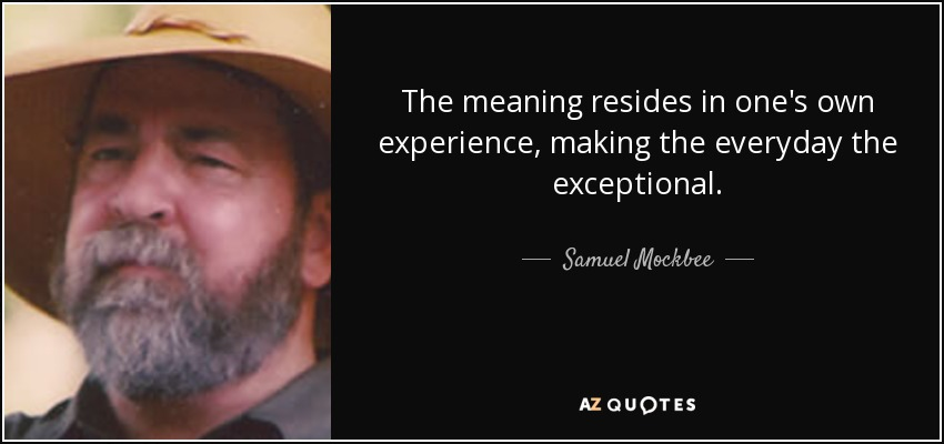 The meaning resides in one's own experience, making the everyday the exceptional. - Samuel Mockbee