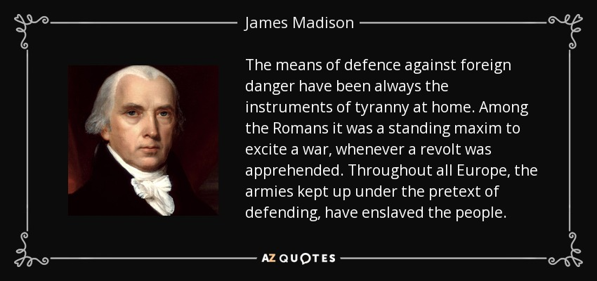 The means of defence against foreign danger have been always the instruments of tyranny at home. Among the Romans it was a standing maxim to excite a war, whenever a revolt was apprehended. Throughout all Europe, the armies kept up under the pretext of defending, have enslaved the people. - James Madison